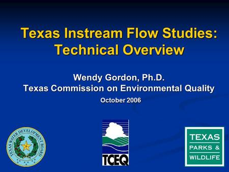 Texas Instream Flow Studies: Technical Overview Wendy Gordon, Ph.D. Texas Commission on Environmental Quality October 2006.