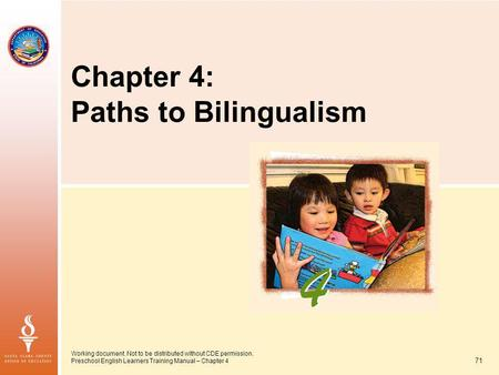 71 Working document. Not to be distributed without CDE permission. Preschool English Learners Training Manual – Chapter 4 Chapter 4: Paths to Bilingualism.