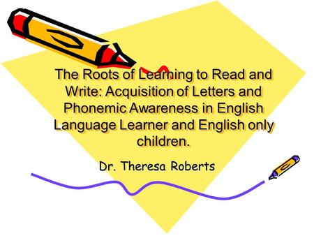 The Roots of Learning to Read and Write: Acquisition of Letters and Phonemic Awareness in English Language Learner and English only children. Dr. Theresa.