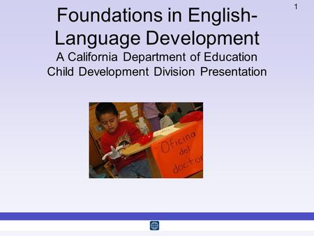 1 Foundations in English- Language Development A California Department of Education Child Development Division Presentation.