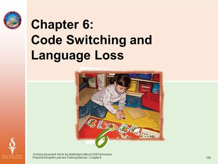 Working document. Not to be distributed without CDE Permission. Preschool English Learners Training Manual – Chapter 6 130 Chapter 6: Code Switching and.