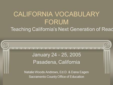 CALIFORNIA VOCABULARY FORUM January 24 - 25, 2005 Pasadena, California Natalie Woods Andrews, Ed.D. & Dana Eagen Sacramento County Office of Education.