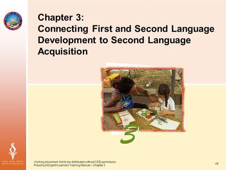 Working document. Not to be distributed without CDE permission. Preschool English Learners Training Manual – Chapter 3 48 Chapter 3: Connecting First and.