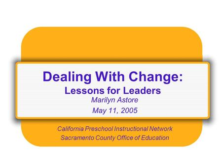 Dealing With Change: Lessons for Leaders Marilyn Astore May 11, 2005 California Preschool Instructional Network Sacramento County Office of Education.
