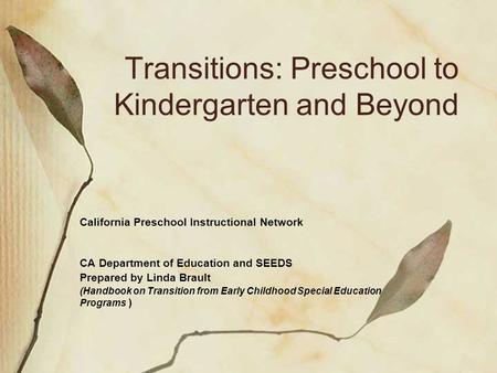 Transitions: Preschool to Kindergarten and Beyond California Preschool Instructional Network CA Department of Education and SEEDS Prepared by Linda Brault.