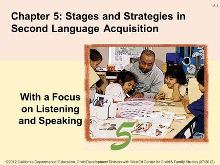 5-1 Chapter 5: Stages and Strategies in Second Language Acquisition With a Focus on Listening and Speaking ©2012 California Department of Education, Child.