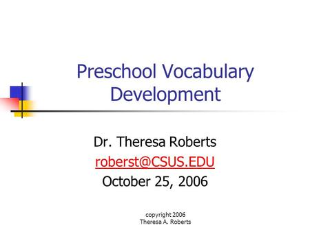 Copyright 2006 Theresa A. Roberts Preschool Vocabulary Development Dr. Theresa Roberts October 25, 2006.
