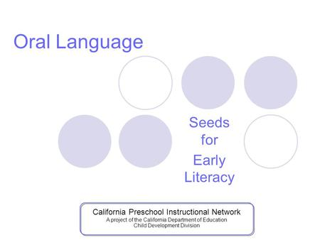 Seeds for Early Literacy Oral Language California Preschool Instructional Network A project of the California Department of Education Child Development.