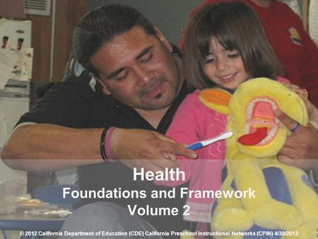 1 Health Foundations and Framework Volume 2 © 2012 California Department of Education (CDE) California Preschool Instructional Networks (CPIN) 4/30/2012.