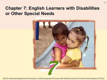 7-1 Chapter 7: English Learners with Disabilities or Other Special Needs ©2012 California Department of Education, Child Development Division with WestEd.