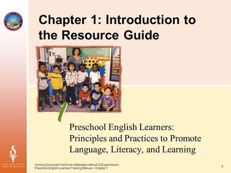 Working Document. Not to be distributed without CDE permission. Preschool English Learners Training Manual – Chapter 1 6 Preschool English Learners: Principles.