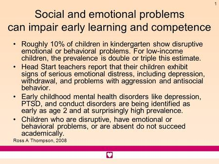 1 Social and emotional problems can impair early learning and competence Roughly 10% of children in kindergarten show disruptive emotional or behavioral.