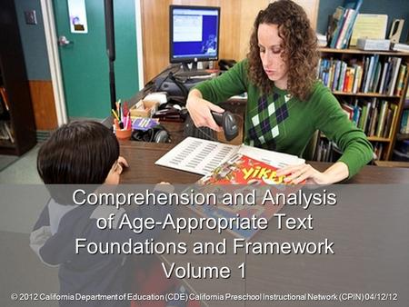 Comprehension and Analysis of Age-Appropriate Text Foundations and Framework Volume 1 © 2012 California Department of Education (CDE) California Preschool.