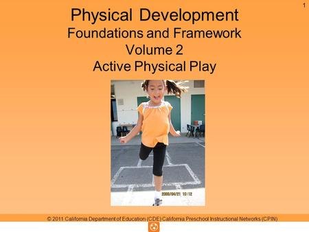 Physical Development Foundations and Framework Volume 2 Active Physical Play 1 © 2011 California Department of Education (CDE) California Preschool Instructional.