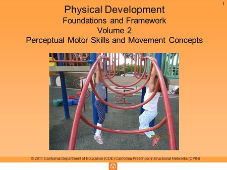 Physical Development Foundations and Framework Volume 2 Perceptual Motor Skills and Movement Concepts 1 © 2011 California Department of Education (CDE)