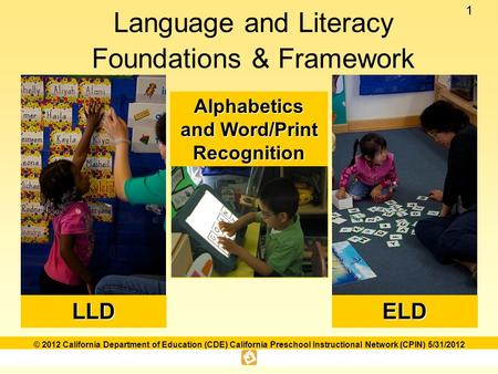 11 © 2012 California Department of Education (CDE) California Preschool Instructional Network (CPIN) 5/31/2012 Language and Literacy Foundations & FrameworkLLDELD.