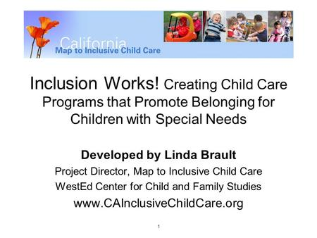 1 Inclusion Works! Creating Child Care Programs that Promote Belonging for Children with Special Needs Developed by Linda Brault Project Director, Map.