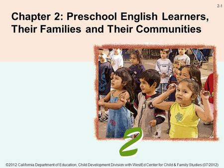 2-1 Chapter 2: Preschool English Learners, Their Families and Their Communities ©2012 California Department of Education, Child Development Division with.
