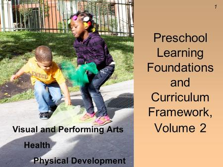 1 Preschool Learning Foundations and Curriculum Framework, Volume 2 Visual and Performing Arts Health Physical Development.