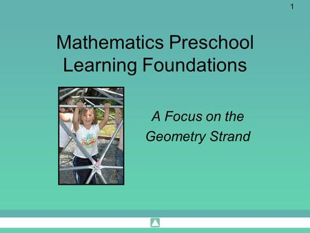 1 Mathematics Preschool Learning Foundations A Focus on the Geometry Strand.