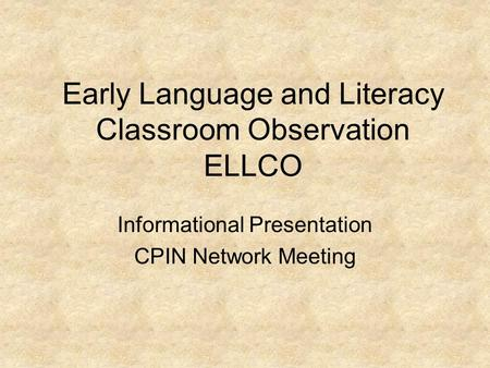 Early Language and Literacy Classroom Observation ELLCO Informational Presentation CPIN Network Meeting.