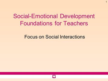 1 Social-Emotional Development Foundations for Teachers Focus on Social Interactions.