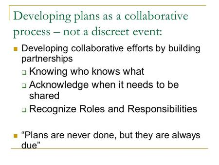 Developing plans as a collaborative process – not a discreet event: Developing collaborative efforts by building partnerships Knowing who knows what Acknowledge.