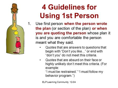4 Guidelines for Using 1st Person ELP Learning Community 12-04 1.Use first person when the person wrote the plan (or section of the plan) or when you are.