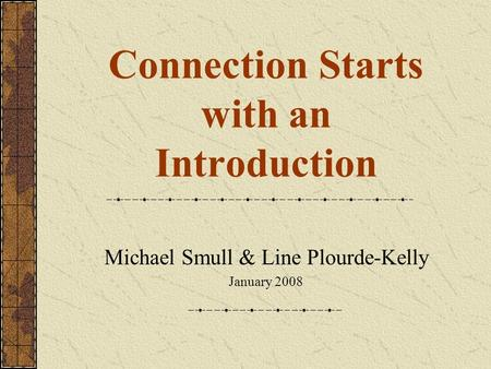 Connection Starts with an Introduction Michael Smull & Line Plourde-Kelly January 2008.