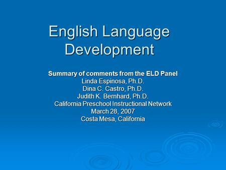 English Language Development Summary of comments from the ELD Panel Linda Espinosa, Ph.D. Dina C. Castro, Ph.D. Judith K. Bernhard, Ph.D. California Preschool.