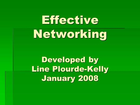 Effective Networking Developed by Line Plourde-Kelly January 2008.