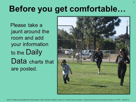 Before you get comfortable… Please take a jaunt around the room and add your information to the Daily Data charts that are posted. ©2013 California Department.