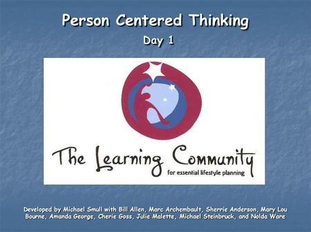 Person Centered Thinking Day 1 Developed by Michael Smull with Bill Allen, Marc Archembault, Sherrie Anderson, Mary Lou Bourne, Amanda George, Cherie Goss,