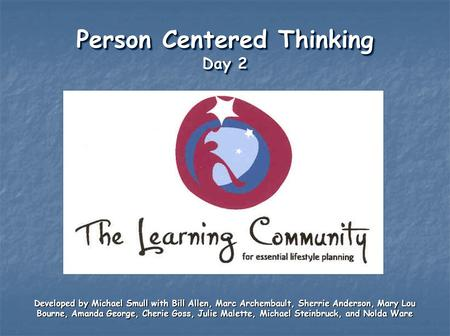 Person Centered Thinking Day 2 Developed by Michael Smull with Bill Allen, Marc Archembault, Sherrie Anderson, Mary Lou Bourne, Amanda George, Cherie Goss,