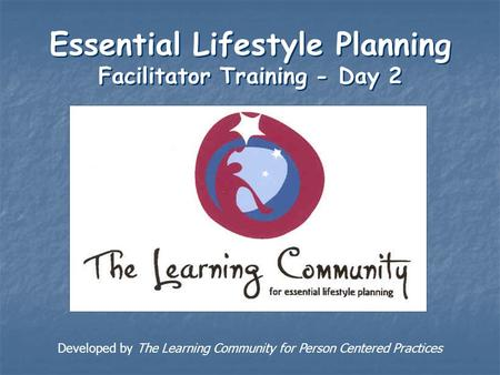 Essential Lifestyle Planning Facilitator Training - Day 2 Developed by The Learning Community for Person Centered Practices.