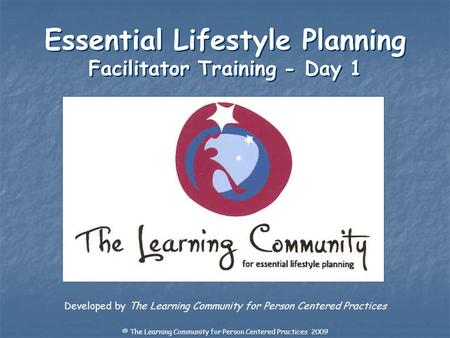 Developed by The Learning Community for Person Centered Practices Essential Lifestyle Planning Facilitator Training - Day 1 © The Learning Community for.