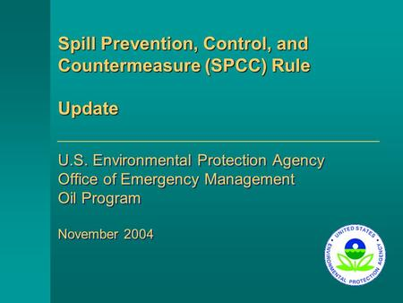 Spill Prevention, Control, and Countermeasure (SPCC) Rule Update U.S. Environmental Protection Agency Office of Emergency Management Oil Program November.