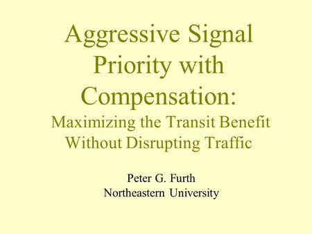 Aggressive Signal Priority with Compensation: Maximizing the Transit Benefit Without Disrupting Traffic Peter G. Furth Northeastern University.
