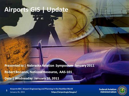 Airports GIS | Update Presented to | Nebraska Aviation Symposium January 2011 Robert Bonanni, National Resource, AAS-101 Date | Wednesday: January 26,