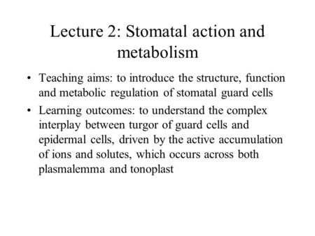 Lecture 2: Stomatal action and metabolism Teaching aims: to introduce the structure, function and metabolic regulation of stomatal guard cells Learning.