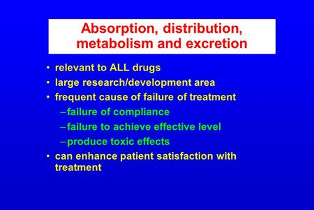 Absorption, distribution, metabolism and excretion relevant to ALL drugs large research/development area frequent cause of failure of treatment –failure.