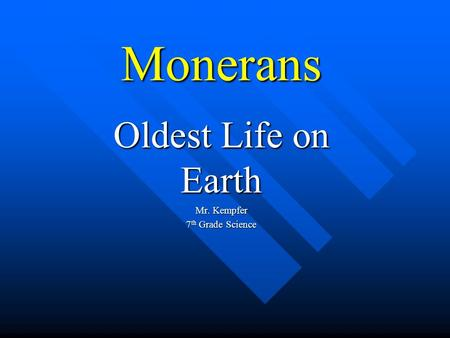 Monerans Oldest Life on Earth Mr. Kempfer 7 th Grade Science.