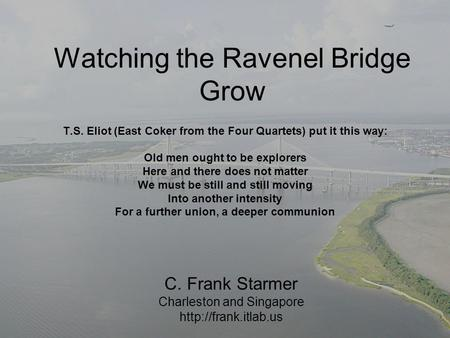 Watching the Ravenel Bridge Grow T.S. Eliot (East Coker from the Four Quartets) put it this way: Old men ought to be explorers Here and there does not.