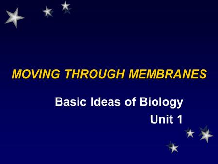 MOVING THROUGH MEMBRANES Basic Ideas of Biology Unit 1.