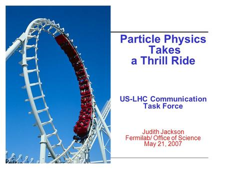 Particle Physics Takes a Thrill Ride US-LHC Communication Task Force Judith Jackson Fermilab/ Office of Science May 21, 2007.