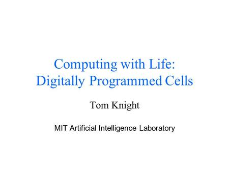 Computing with Life: Digitally Programmed Cells Tom Knight MIT Artificial Intelligence Laboratory.