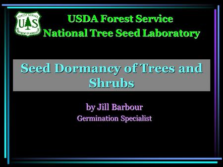 Seed Dormancy of Trees and Shrubs by Jill Barbour Germination Specialist USDA Forest Service USDA Forest Service National Tree Seed Laboratory National.