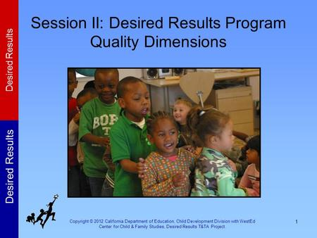 Copyright © 2012 California Department of Education, Child Development Division with WestEd Center for Child & Family Studies, Desired Results T&TA Project.