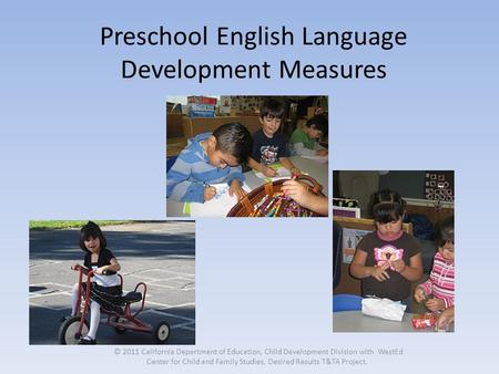 Preschool English Language Development Measures © 2011 California Department of Education, Child Development Division with WestEd Center for Child and.