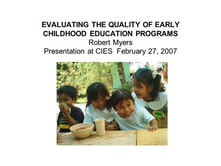 EVALUATING THE QUALITY OF EARLY CHILDHOOD EDUCATION PROGRAMS Robert Myers Presentation at CIES February 27, 2007.